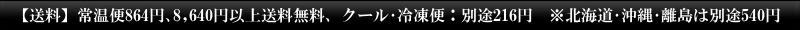 【送料】常温便864円、クール・冷凍便:1,080円、8,640円以上送料無料 ※北海道・沖縄・離島は別途540円
